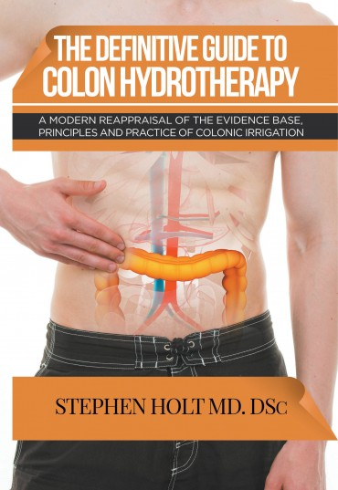 The Definitive Guide to Colon Hydrotherapy: A Modern Reappraisal of the Evidence Base, Principles and Practice of Colonic Irrigation